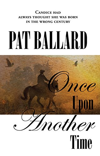Pat Ballard's latest novel, Once Upon Another Time. A book cover is shown with a digital collage of a cowboy silhouette, trees, flying birds and a warm sunset. Words overlaid on the image say, Candice had always thought she was born in the wrong century. Pat Ballard. Once Upon Another Time.